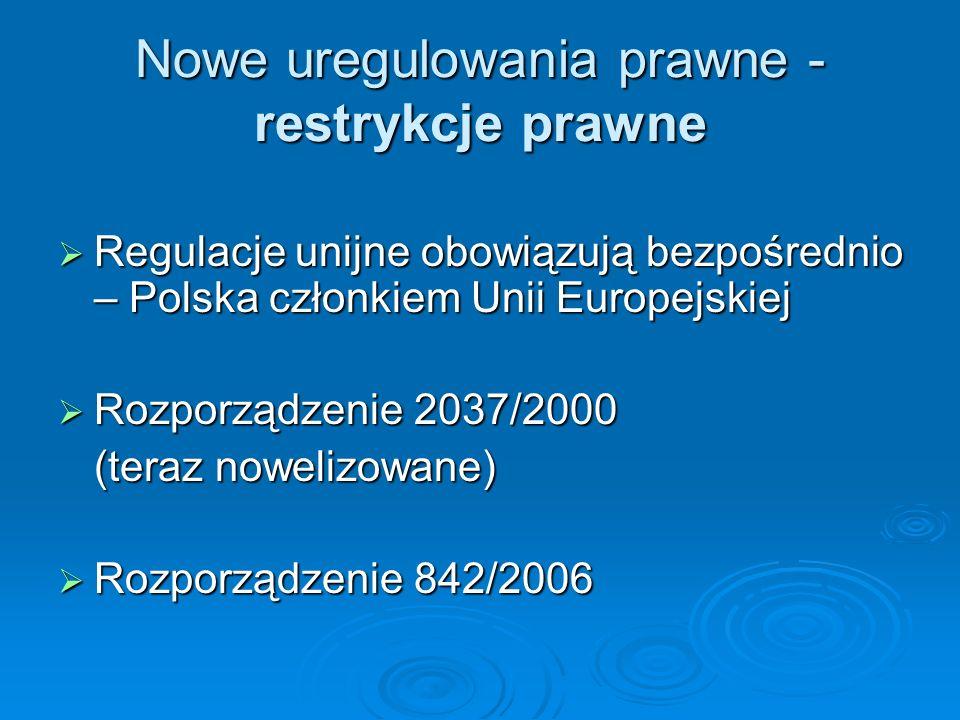 Nowe uregulowania prawne - restrykcje prawne Regulacje unijne obowiązują bezpośrednio – Polska członkiem Unii Europejskiej Regulacje unijne obowiązują bezpośrednio – Polska członkiem Unii Europejskiej Rozporządzenie 2037/2000 Rozporządzenie 2037/2000 (teraz nowelizowane) Rozporządzenie 842/2006 Rozporządzenie 842/2006