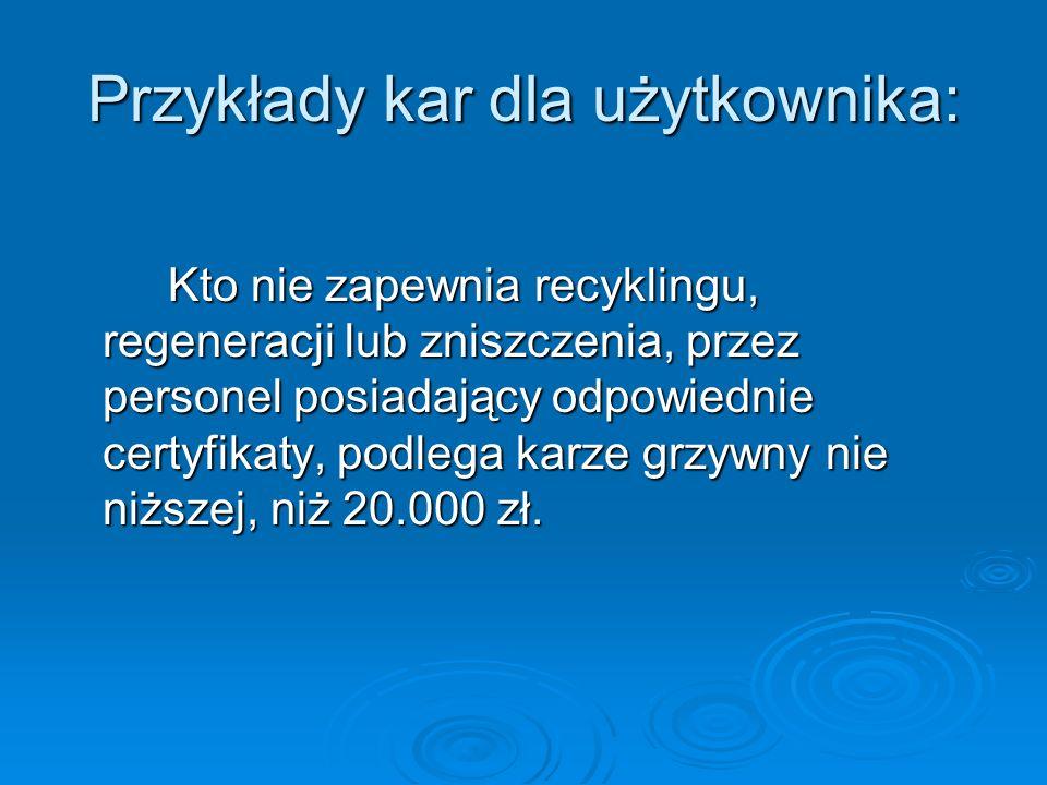 Przykłady kar dla użytkownika: Kto nie zapewnia recyklingu, regeneracji lub zniszczenia, przez personel posiadający odpowiednie certyfikaty, podlega karze grzywny nie niższej, niż 20.000 zł.