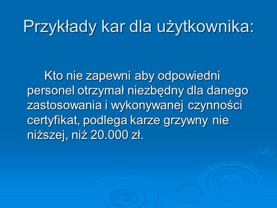 Przykłady kar dla użytkownika: Kto nie zapewni aby odpowiedni personel otrzymał niezbędny dla danego zastosowania i wykonywanej czynności certyfikat, podlega karze grzywny nie niższej, niż 20.000 zł.