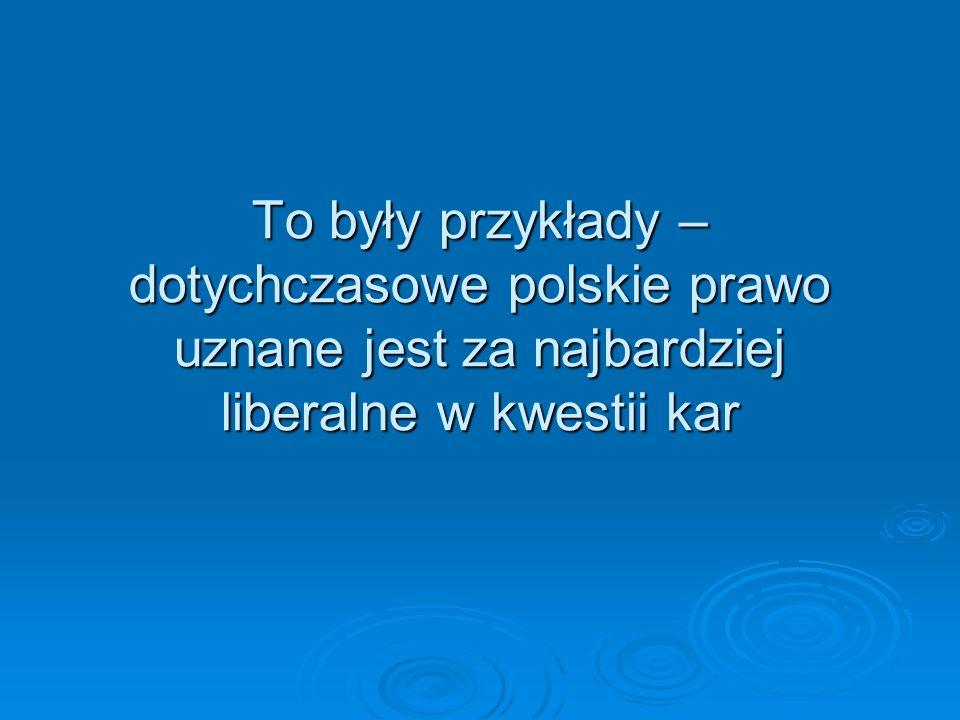 To były przykłady – dotychczasowe polskie prawo uznane jest za najbardziej liberalne w kwestii kar