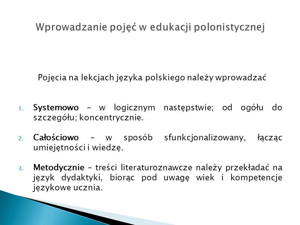 Pojęcia na lekcjach języka polskiego należy wprowadzać 1. Systemowo – w logicznym następstwie; od ogółu do szczegółu; koncentrycznie. 2. Całościowo –