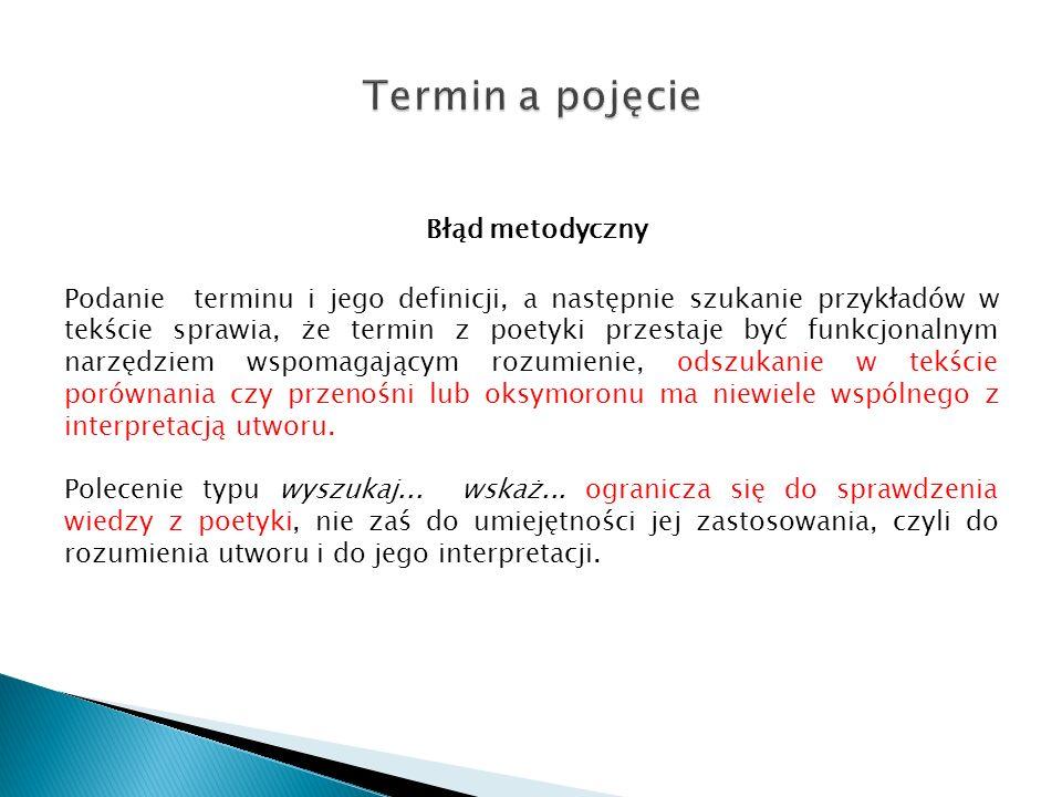 Błąd metodyczny Podanie terminu i jego definicji, a następnie szukanie przykładów w tekście sprawia, że termin z poetyki przestaje być funkcjonalnym n