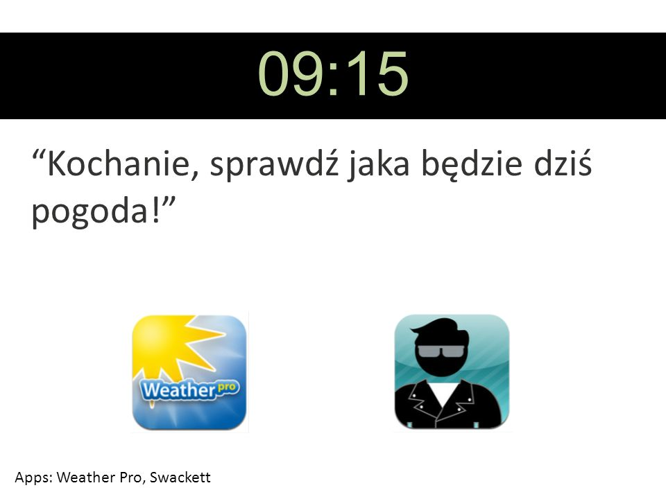 09:15 Kochanie, sprawdź jaka będzie dziś pogoda! Apps: Weather Pro, Swackett