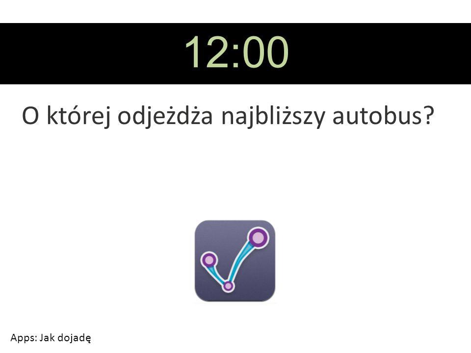 12:00 O której odjeżdża najbliższy autobus Apps: Jak dojadę