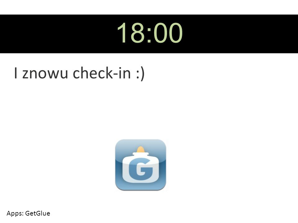 18:00 I znowu check-in :) Apps: GetGlue