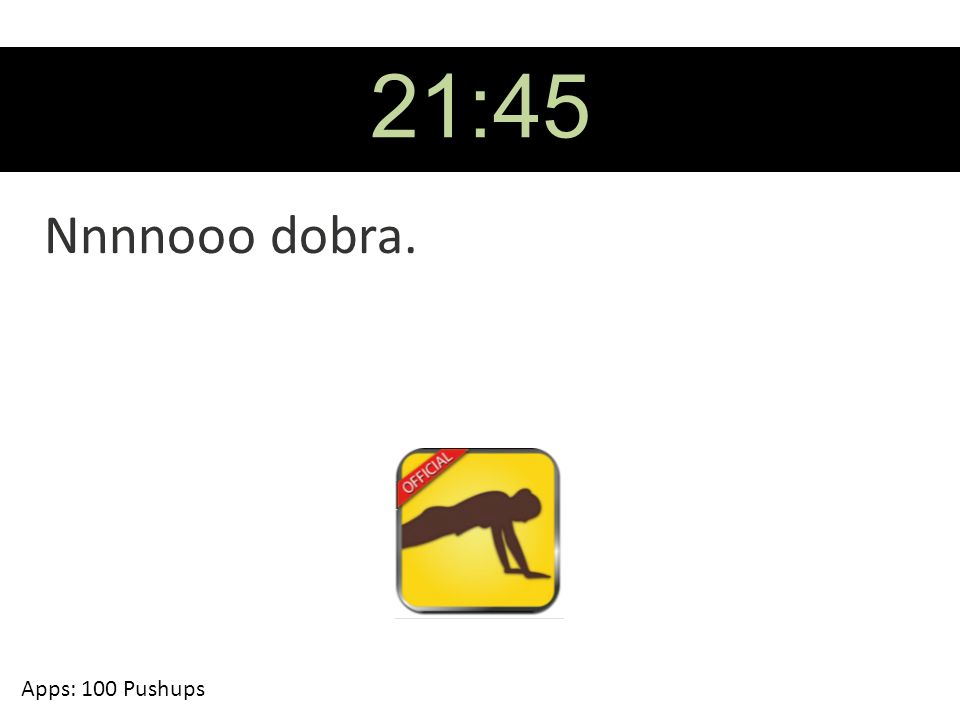 21:45 Nnnnooo dobra. Apps: 100 Pushups