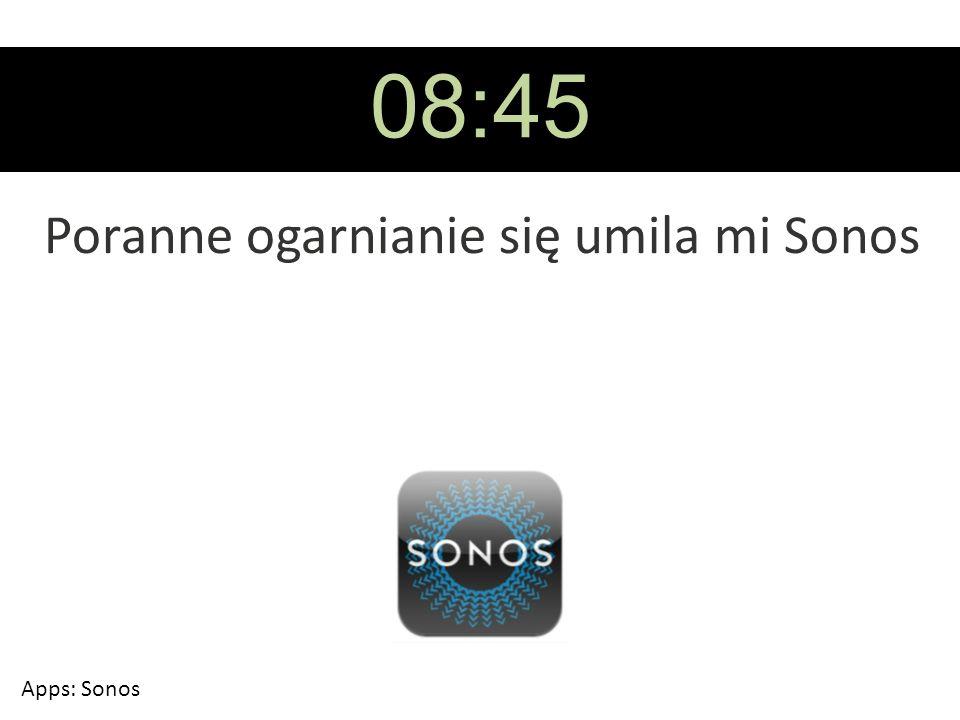 08:45 Poranne ogarnianie się umila mi Sonos Apps: Sonos