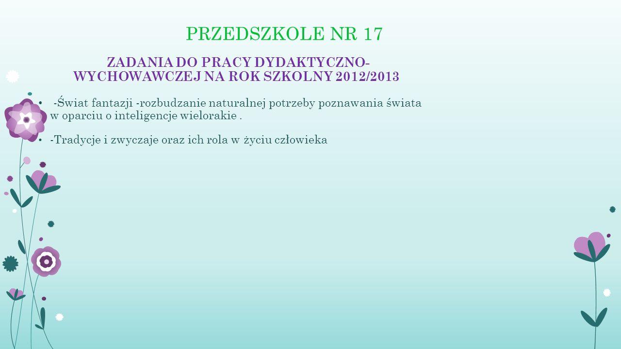 PRZEDSZKOLE NR 17 ZADANIA DO PRACY DYDAKTYCZNO- WYCHOWAWCZEJ NA ROK SZKOLNY 2012/2013 -Świat fantazji -rozbudzanie naturalnej potrzeby poznawania świa