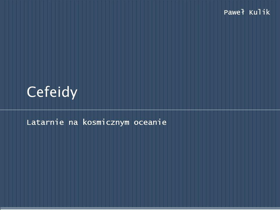 Cefeidy Latarnie na kosmicznym oceanie Paweł Kulik