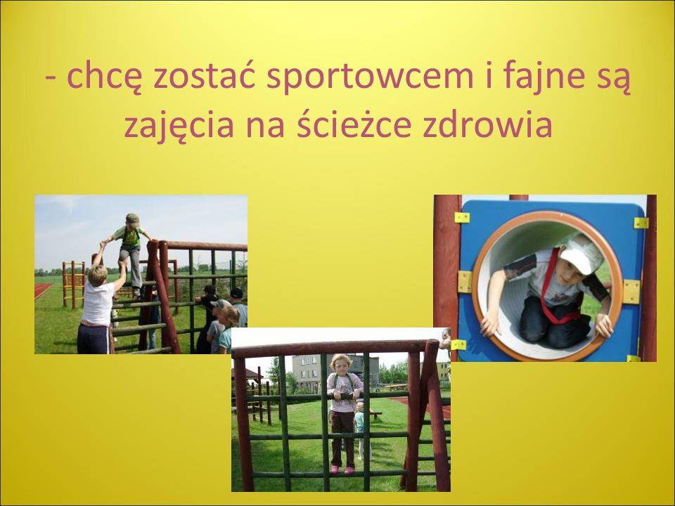 - chcę zostać sportowcem i fajne są zajęcia na ścieżce zdrowia