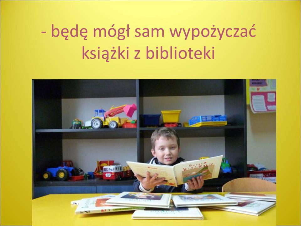 - będę mógł sam wypożyczać książki z biblioteki