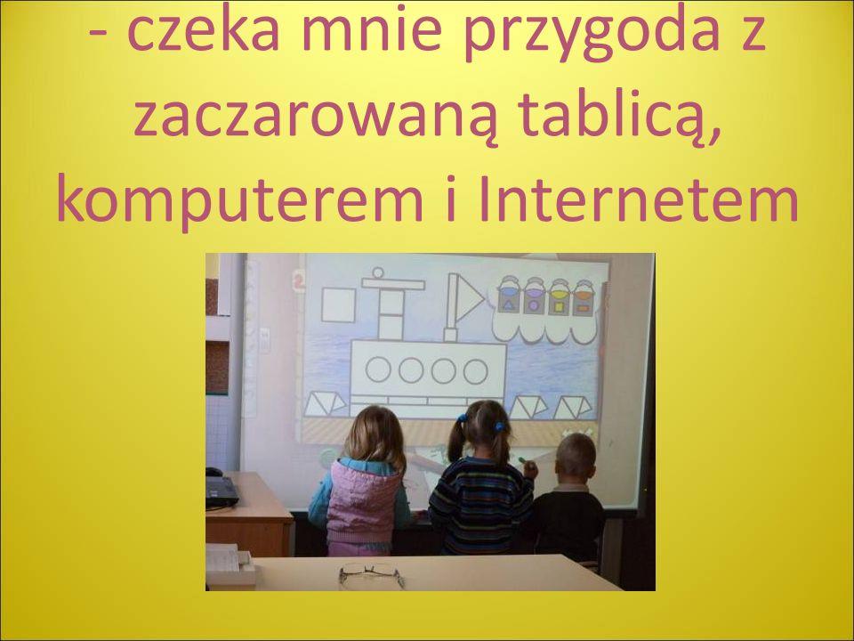 - czeka mnie przygoda z zaczarowaną tablicą, komputerem i Internetem