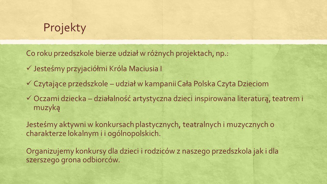 Projekty Jesteśmy przyjaciółmi Króla Maciusia I Czytające przedszkole – udział w kampanii Cała Polska Czyta Dzieciom Oczami dziecka – działalność artystyczna dzieci inspirowana literaturą, teatrem i muzyką Co roku przedszkole bierze udział w różnych projektach, np.: Jesteśmy aktywni w konkursach plastycznych, teatralnych i muzycznych o charakterze lokalnym i i ogólnopolskich.