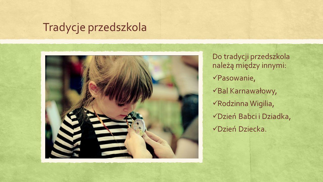 Tradycje przedszkola Do tradycji przedszkola należą między innymi: Pasowanie, Bal Karnawałowy, Rodzinna Wigilia, Dzień Babci i Dziadka, Dzień Dziecka.