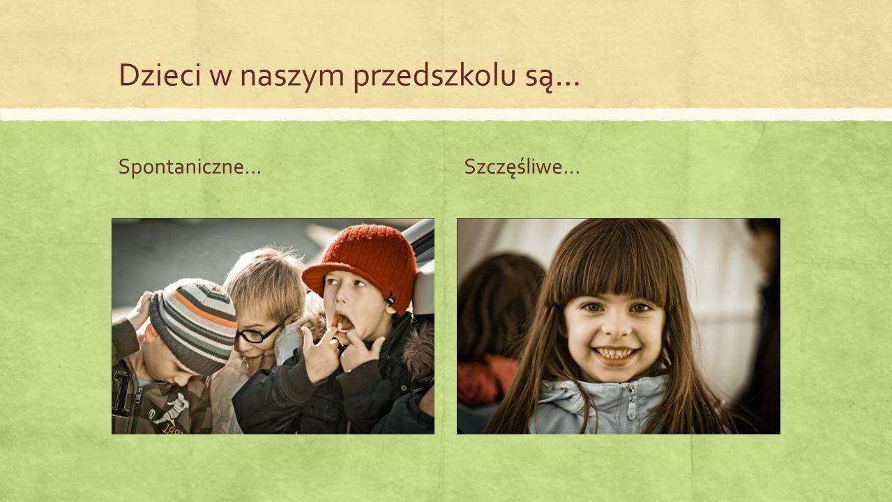 Dzieci w naszym przedszkolu są… Spontaniczne…Szczęśliwe…