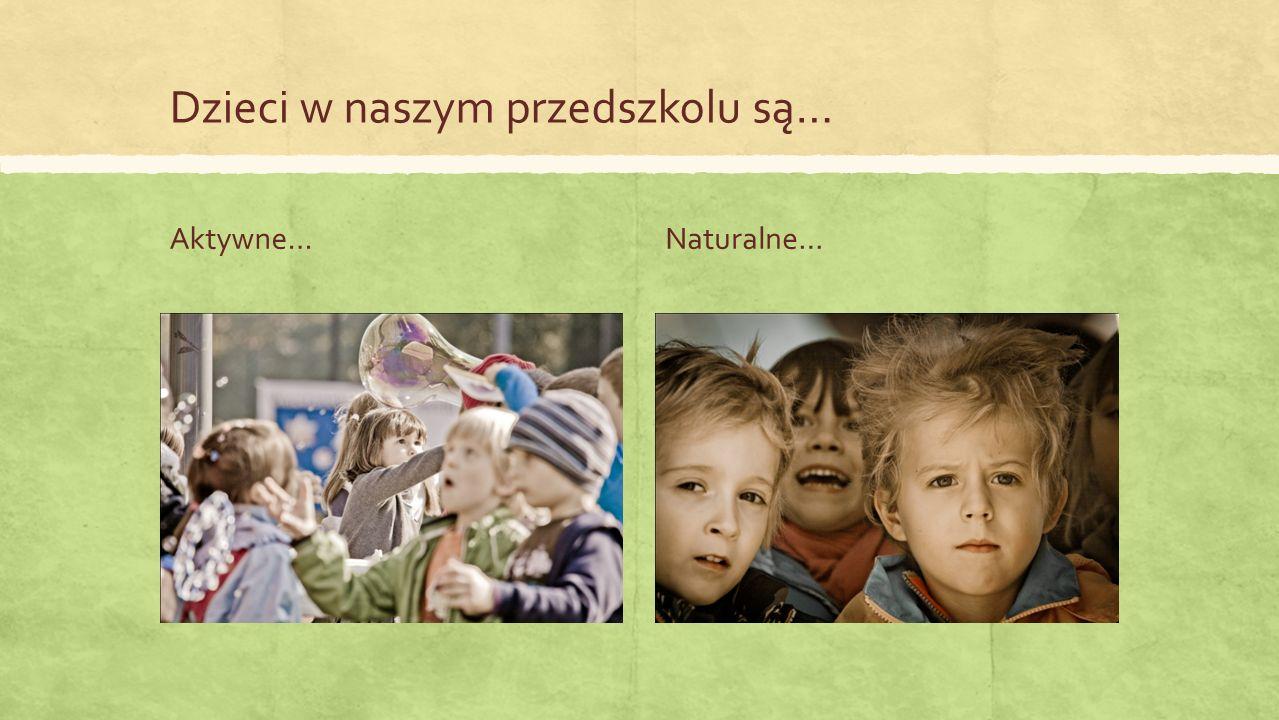 Dzieci w naszym przedszkolu są… Aktywne…Naturalne…