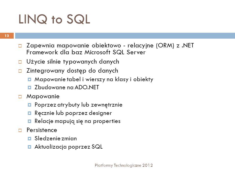 LINQ to SQL Platformy Technologiczne 2012 13 Zapewnia mapowanie obiektowo - relacyjne (ORM) z.NET Framework dla baz Microsoft SQL Server Użycie silnie