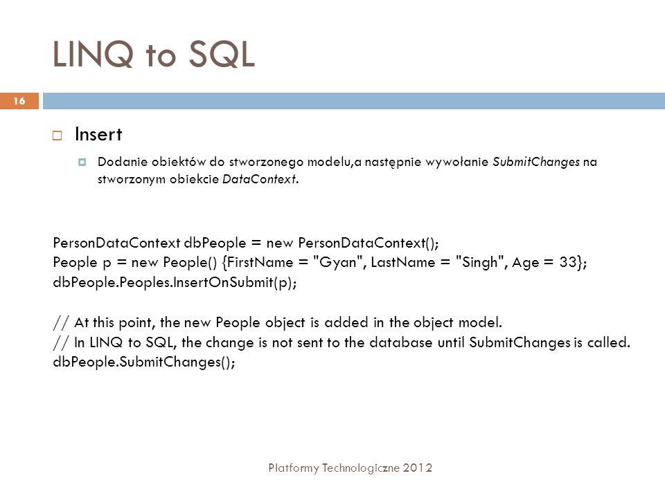 LINQ to SQL Platformy Technologiczne 2012 16 Insert Dodanie obiektów do stworzonego modelu,a następnie wywołanie SubmitChanges na stworzonym obiekcie DataContext.