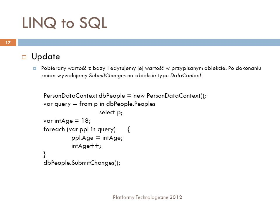 LINQ to SQL Platformy Technologiczne 2012 17 Update Pobierany wartość z bazy i edytujemy jej wartość w przypisanym obiekcie. Po dokonaniu zmian wywołu