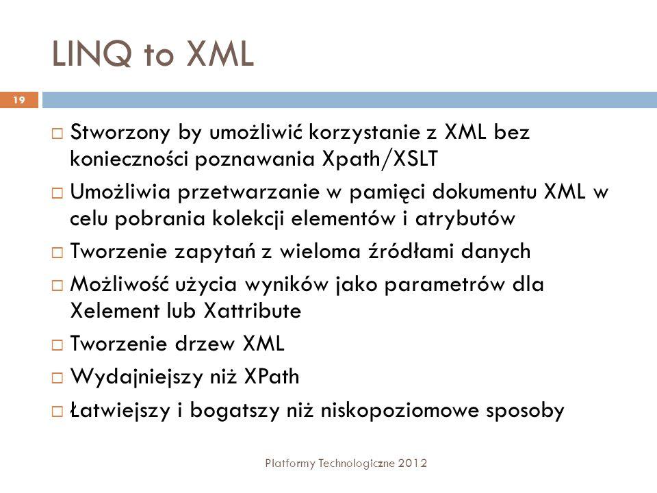 LINQ to XML Platformy Technologiczne 2012 19 Stworzony by umożliwić korzystanie z XML bez konieczności poznawania Xpath/XSLT Umożliwia przetwarzanie w pamięci dokumentu XML w celu pobrania kolekcji elementów i atrybutów Tworzenie zapytań z wieloma źródłami danych Możliwość użycia wyników jako parametrów dla Xelement lub Xattribute Tworzenie drzew XML Wydajniejszy niż XPath Łatwiejszy i bogatszy niż niskopoziomowe sposoby