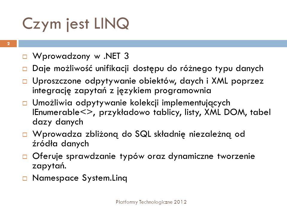 Czym jest LINQ Wprowadzony w.NET 3 Daje możliwość unifikacji dostępu do różnego typu danych Uproszczone odpytywanie obiektów, daych i XML poprzez integrację zapytań z językiem programownia Umożliwia odpytywanie kolekcji implementujących IEnumerable<>, przykładowo tablicy, listy, XML DOM, tabel dazy danych Wprowadza zbliżoną do SQL składnię niezależną od źródła danych Oferuje sprawdzanie typów oraz dynamiczne tworzenie zapytań.