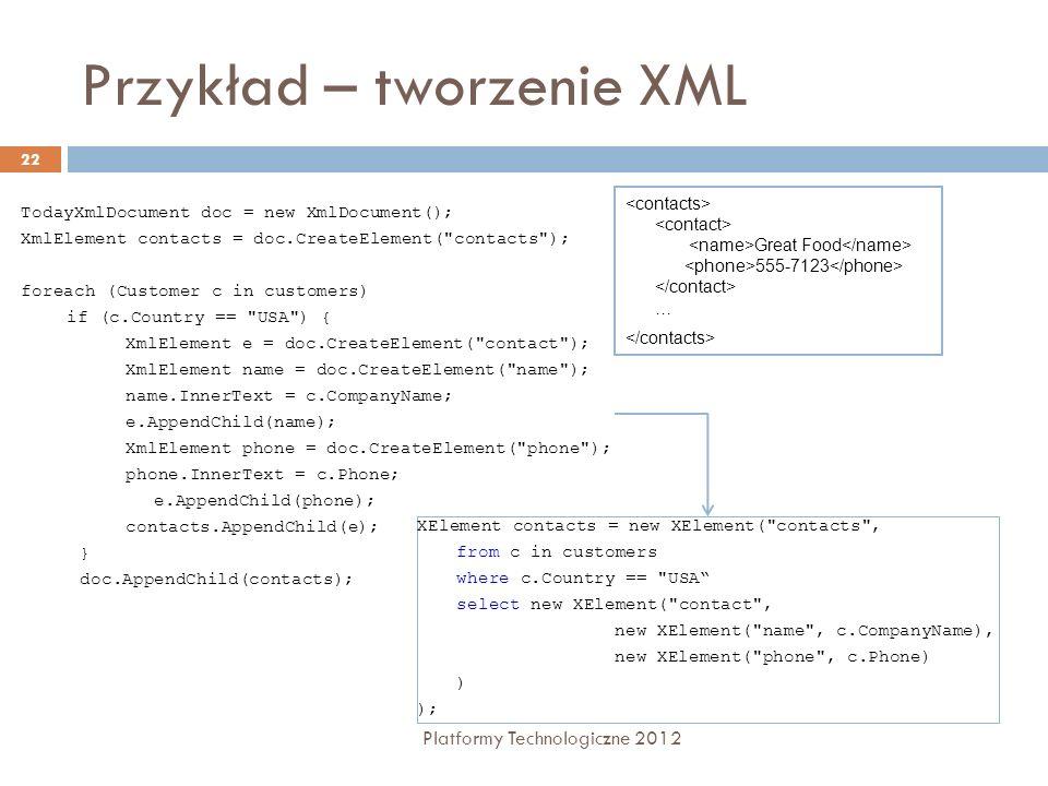 Przykład – tworzenie XML Platformy Technologiczne 2012 22 TodayXmlDocument doc = new XmlDocument(); XmlElement contacts = doc.CreateElement( contacts ); foreach (Customer c in customers) if (c.Country == USA ) { XmlElement e = doc.CreateElement( contact ); XmlElement name = doc.CreateElement( name ); name.InnerText = c.CompanyName; e.AppendChild(name); XmlElement phone = doc.CreateElement( phone ); phone.InnerText = c.Phone; e.AppendChild(phone); contacts.AppendChild(e); } doc.AppendChild(contacts); Great Food 555-7123 … XElement contacts = new XElement( contacts , from c in customers where c.Country == USA select new XElement( contact , new XElement( name , c.CompanyName), new XElement( phone , c.Phone) ) );