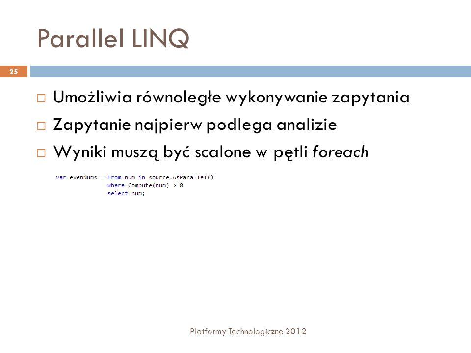 Parallel LINQ Platformy Technologiczne 2012 25 Umożliwia równoległe wykonywanie zapytania Zapytanie najpierw podlega analizie Wyniki muszą być scalone