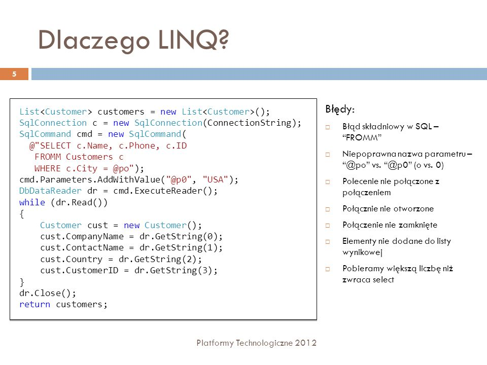 Dlaczego LINQ? Platformy Technologiczne 2012 5 List customers = new List (); SqlConnection c = new SqlConnection(ConnectionString); SqlCommand cmd = n