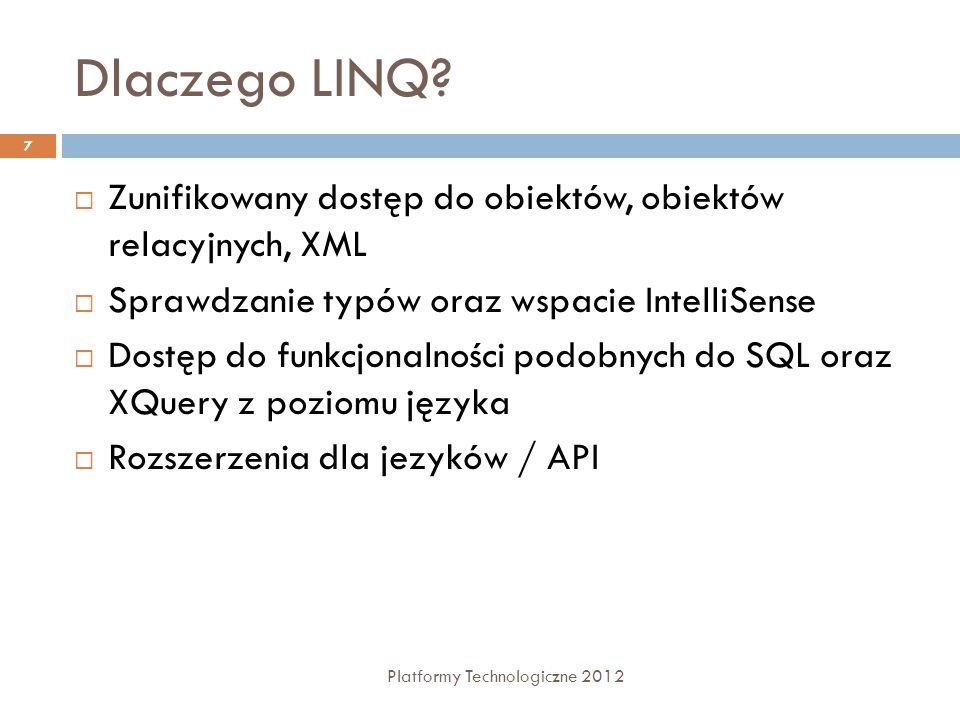 Dlaczego LINQ? Platformy Technologiczne 2012 7 Zunifikowany dostęp do obiektów, obiektów relacyjnych, XML Sprawdzanie typów oraz wspacie IntelliSense