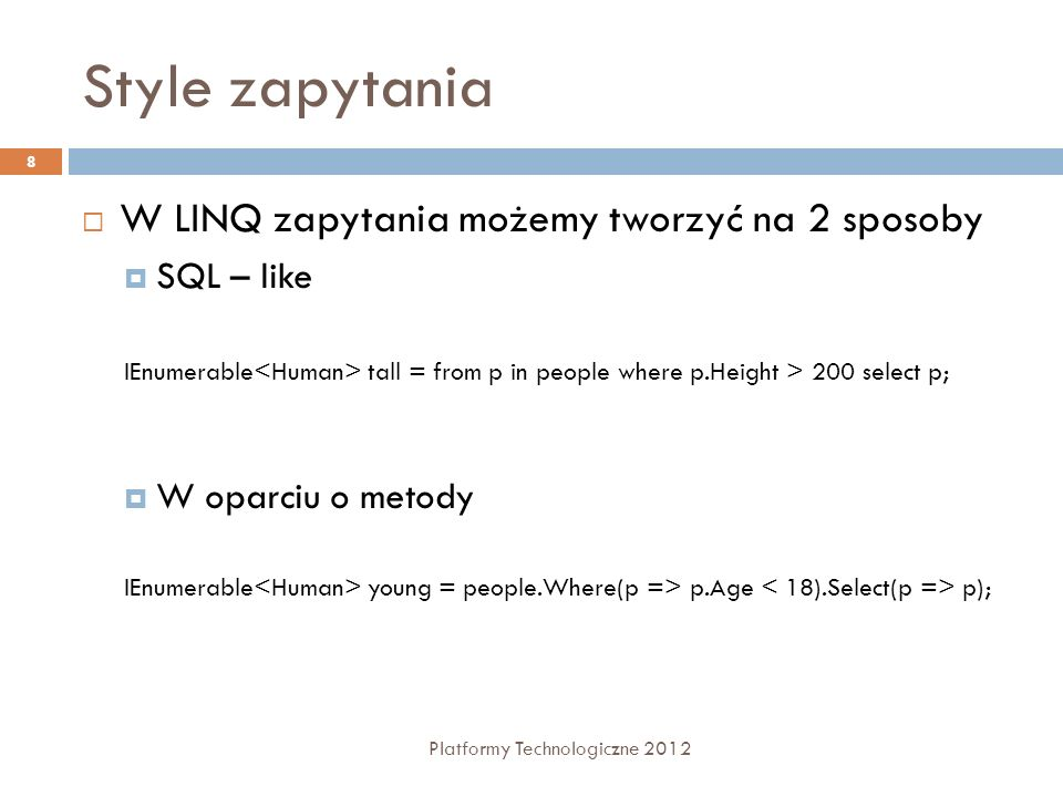 Style zapytania Platformy Technologiczne 2012 8 W LINQ zapytania możemy tworzyć na 2 sposoby SQL – like W oparciu o metody IEnumerable tall = from p i