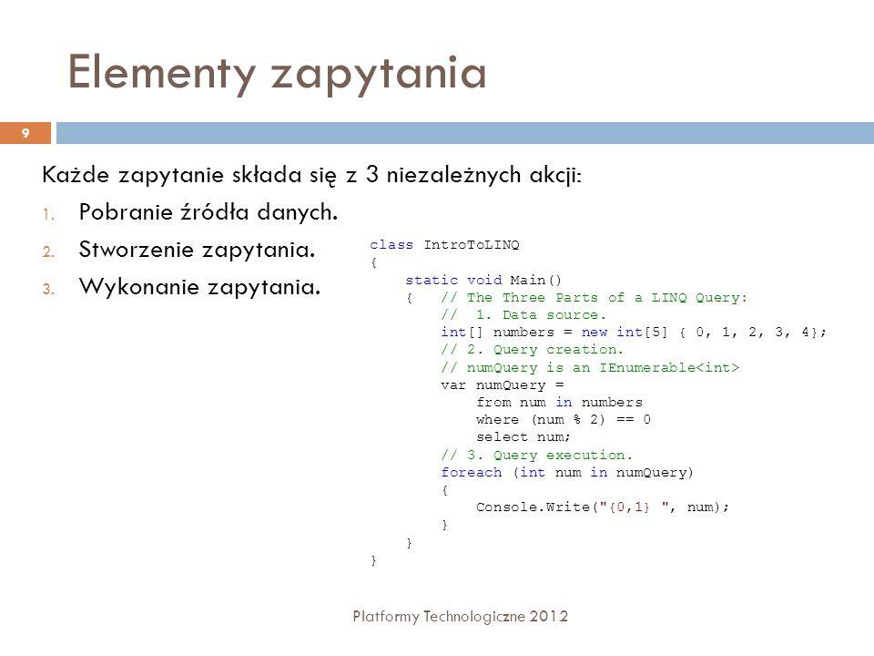 Elementy zapytania Platformy Technologiczne 2012 9 Każde zapytanie składa się z 3 niezależnych akcji: 1. Pobranie źródła danych. 2. Stworzenie zapytan