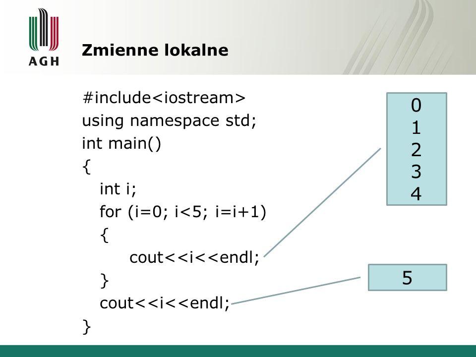 Zmienne lokalne #include using namespace std; int main() { int i; for (i=0; i<5; i=i+1) { cout<<i<<endl; } cout<<i<<endl; } 0123401234 5