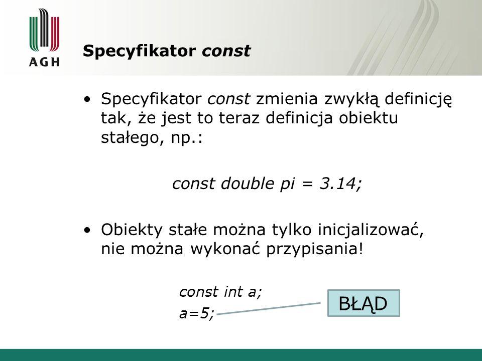 Specyfikator const Specyfikator const zmienia zwykłą definicję tak, że jest to teraz definicja obiektu stałego, np.: const double pi = 3.14; Obiekty s