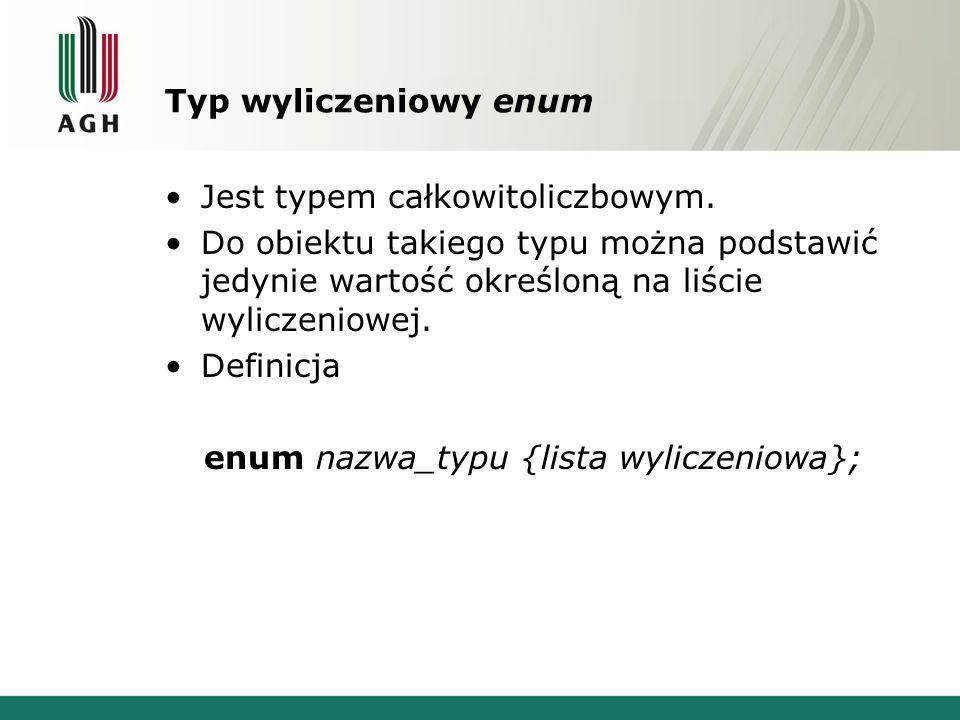 Typ wyliczeniowy enum Jest typem całkowitoliczbowym. Do obiektu takiego typu można podstawić jedynie wartość określoną na liście wyliczeniowej. Defini