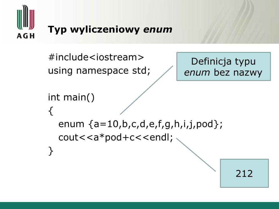 Typ wyliczeniowy enum #include using namespace std; int main() { enum {a=10,b,c,d,e,f,g,h,i,j,pod}; cout<<a*pod+c<<endl; } Definicja typu enum bez naz