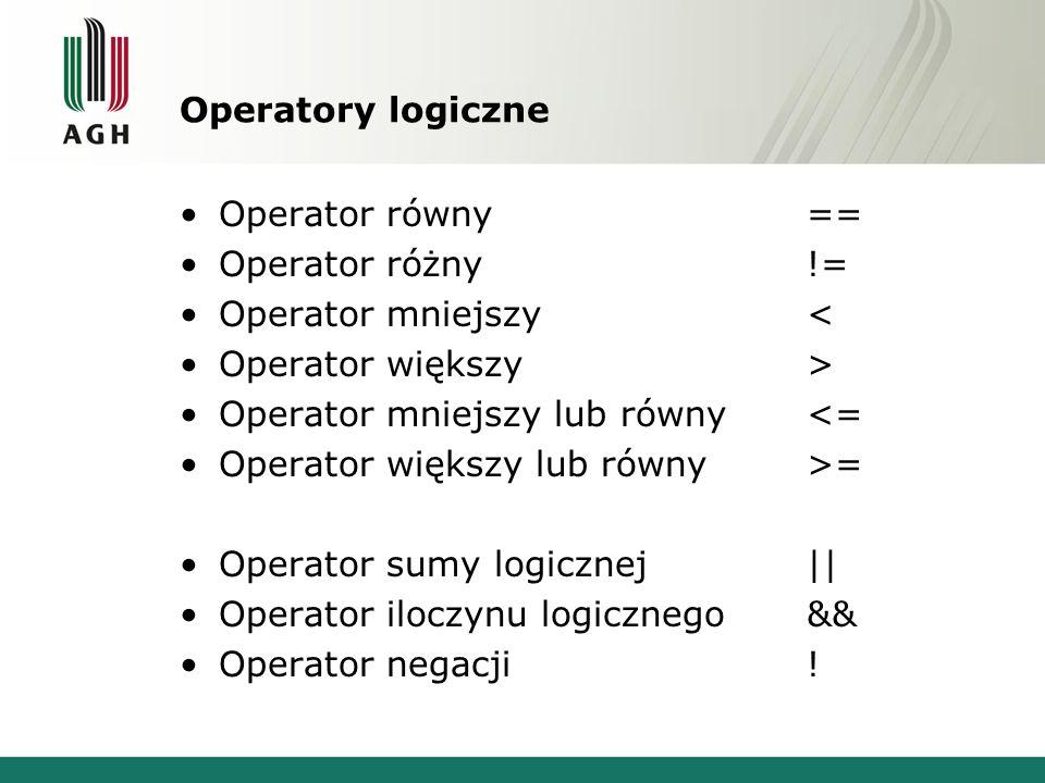 Operatory logiczne Operator równy== Operator różny!= Operator mniejszy< Operator większy> Operator mniejszy lub równy<= Operator większy lub równy>= O