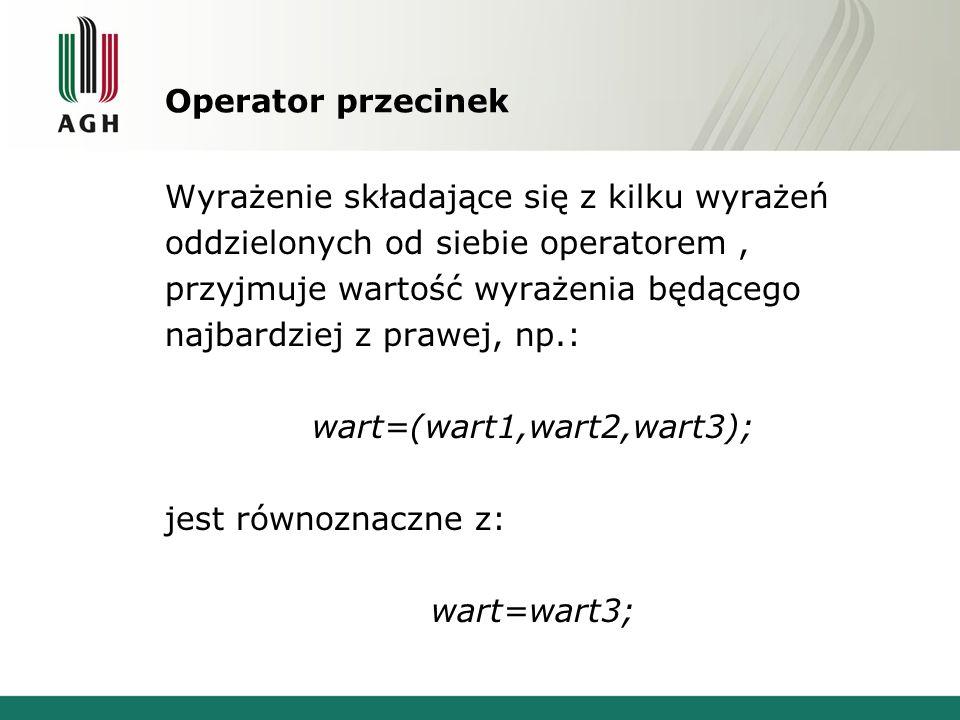Operator przecinek Wyrażenie składające się z kilku wyrażeń oddzielonych od siebie operatorem, przyjmuje wartość wyrażenia będącego najbardziej z praw