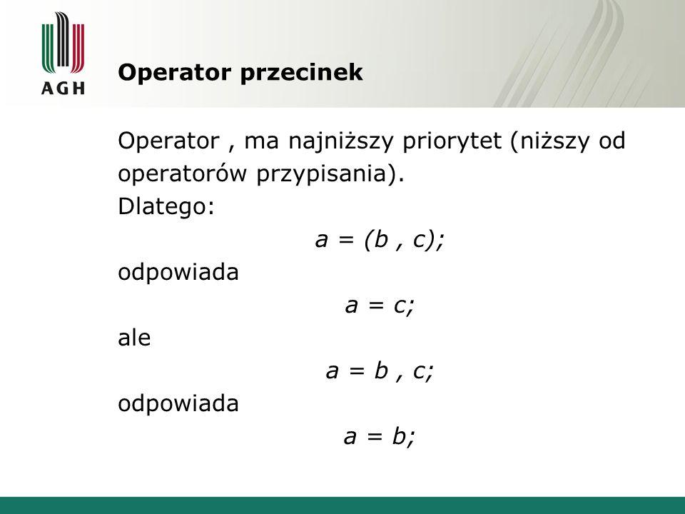 Operator przecinek Operator, ma najniższy priorytet (niższy od operatorów przypisania). Dlatego: a = (b, c); odpowiada a = c; ale a = b, c; odpowiada