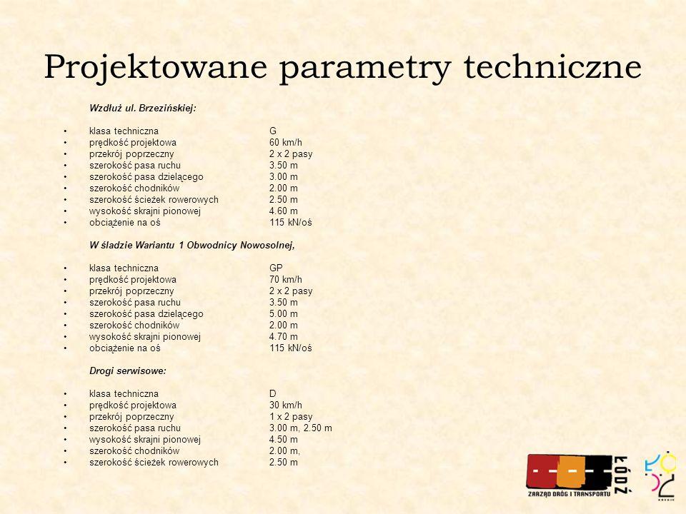 Projektowane parametry techniczne Wzdłuż ul. Brzezińskiej: klasa technicznaG prędkość projektowa60 km/h przekrój poprzeczny2 x 2 pasy szerokość pasa r