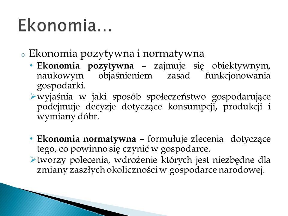 o Ekonomia pozytywna i normatywna Ekonomia pozytywna – zajmuje się obiektywnym, naukowym objaśnieniem zasad funkcjonowania gospodarki. wyjaśnia w jaki