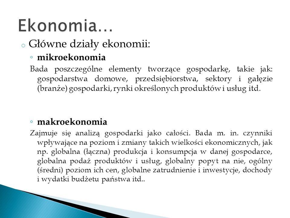 o Główne działy ekonomii: mikroekonomia Bada poszczególne elementy tworzące gospodarkę, takie jak: gospodarstwa domowe, przedsiębiorstwa, sektory i ga