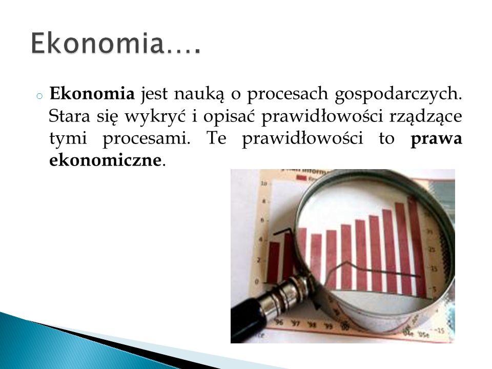 o Ekonomia jest nauką o procesach gospodarczych. Stara się wykryć i opisać prawidłowości rządzące tymi procesami. Te prawidłowości to prawa ekonomiczn