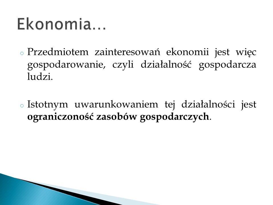 o Przedmiotem zainteresowań ekonomii jest więc gospodarowanie, czyli działalność gospodarcza ludzi. o Istotnym uwarunkowaniem tej działalności jest og