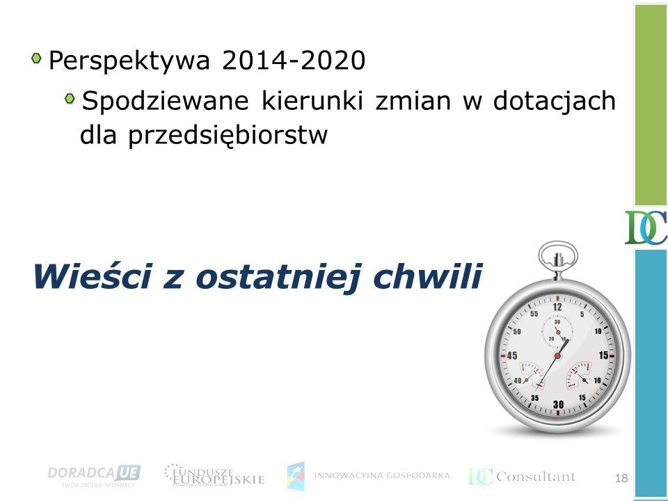 Wieści z ostatniej chwili 18 Perspektywa 2014-2020 Spodziewane kierunki zmian w dotacjach dla przedsiębiorstw