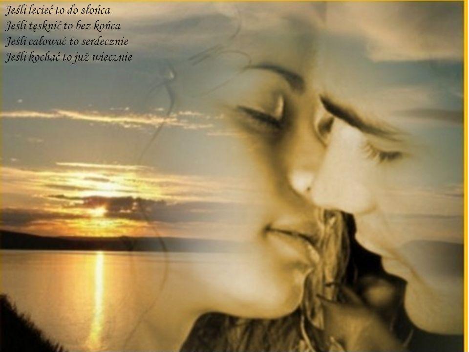 Jeśli lecieć to do słońca Jeśli tęsknić to bez końca Jeśli całować to serdecznie Jeśli kochać to już wiecznie