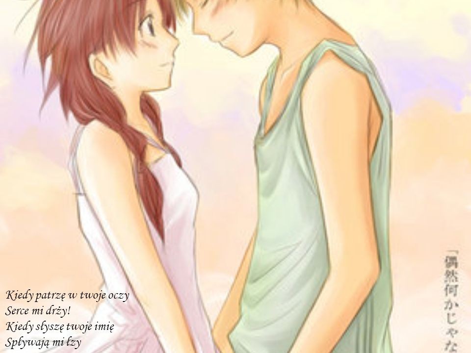 Kiedy patrzę w twoje oczy Serce mi drży! Kiedy słyszę twoje imię Spływają mi łzy