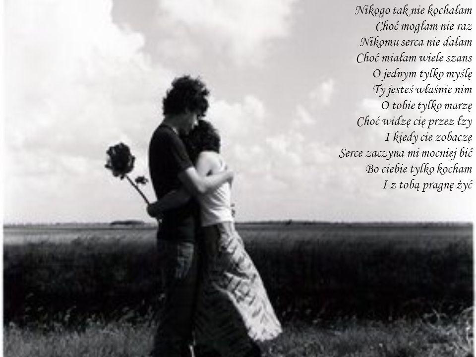 Nikogo tak nie kochałam Choć mogłam nie raz Nikomu serca nie dałam Choć miałam wiele szans O jednym tylko myślę Ty jesteś właśnie nim O tobie tylko ma