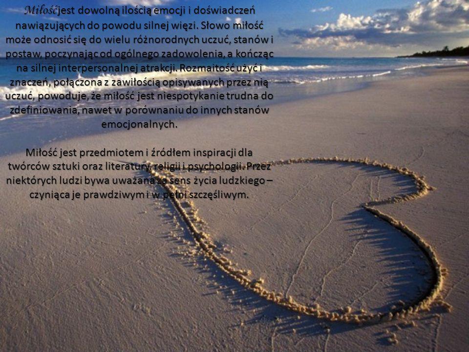 Miłość jest dowolną ilością emocji i doświadczeń nawiązujących do powodu silnej więzi. Słowo miłość może odnosić się do wielu różnorodnych uczuć, stan