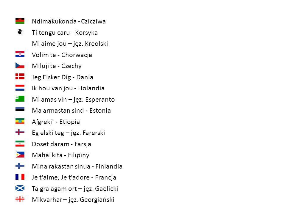 Ndimakukonda - Czicziwa Ti tengu caru - Korsyka Volim te - Chorwacja Mi aime jou – jęz. Kreolski Miluji te - Czechy Jeg Elsker Dig - Dania Ik hou van