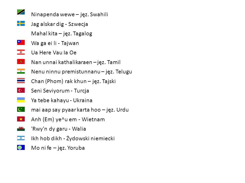 Ninapenda wewe – jęz. Swahili Jag alskar dig - Szwecja Mahal kita – jęz. Tagalog Wa ga ei li - Tajwan Ua Here Vau Ia Oe Nan unnai kathalikaraen – jęz.